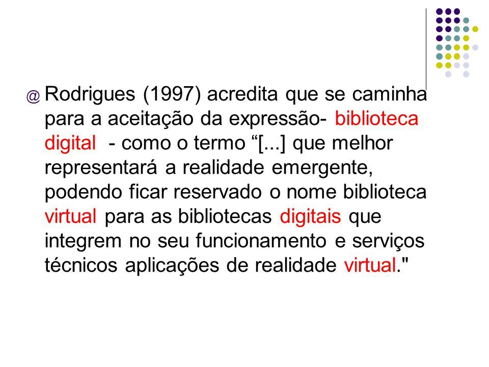 Rodrigues (1997) acredita que se caminha para a aceitação da expressão- biblioteca digital - como o termo [...] que melhor representará a realidade emergente, podendo ficar reservado o nome biblioteca virtual para as bibliotecas digitais que integrem no seu funcionamento e serviços técnicos aplicações de realidade virtual.